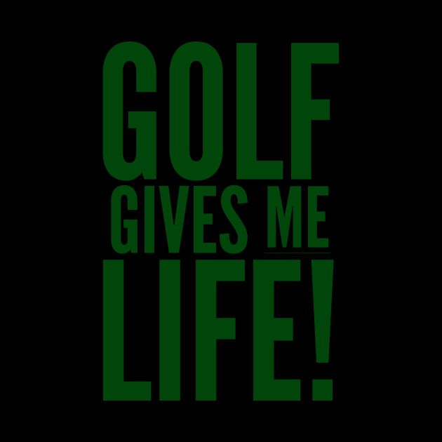 Golf Gives Me Life!