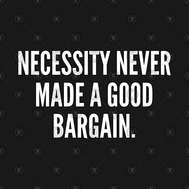 Necessity never made a good bargain