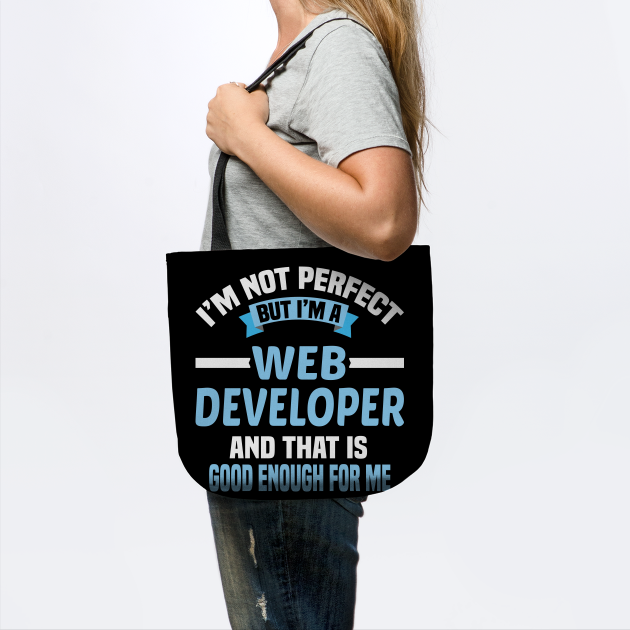 I'm Not Perfect But I'm A Web Developer And That Is Good Enough For Me