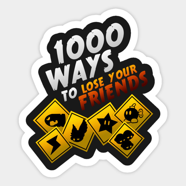 1000 Ways To Lose Your Friends