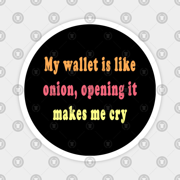 My Wallet Is Like Onions Opening It Makes Me Cry Being Broke Funny Quotes