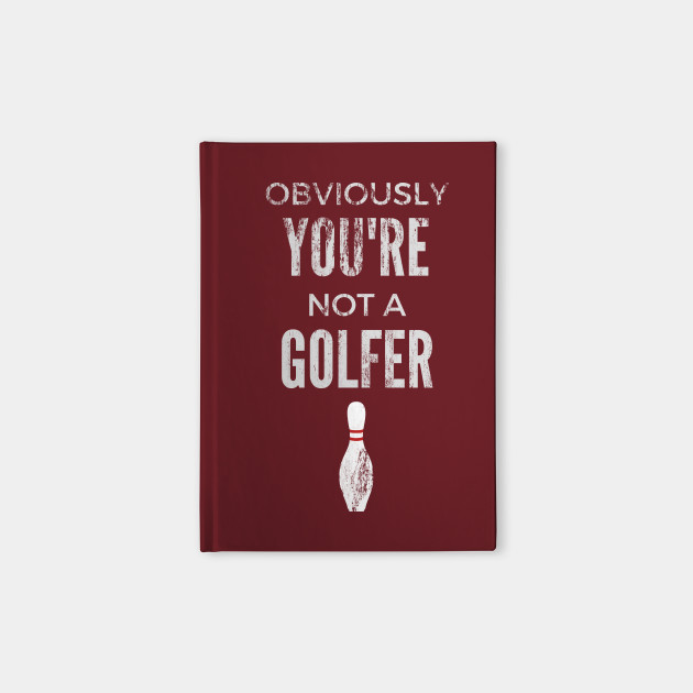 Obviously You're Not A Golfer - Big Lebowski