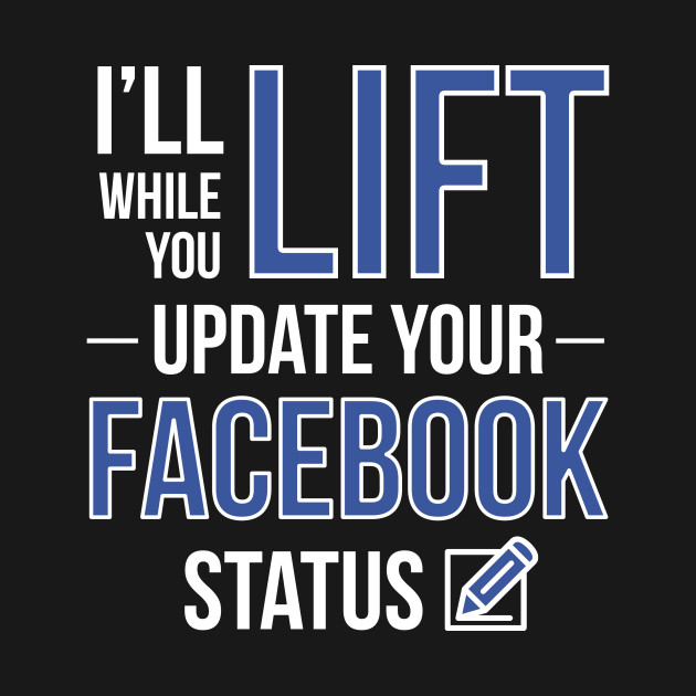 I'll Lift While You Update Your Facebook Status