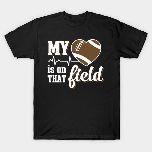 My Heart Is On That Field Football My Heart Is On That Field Football T Shirt Teepublic