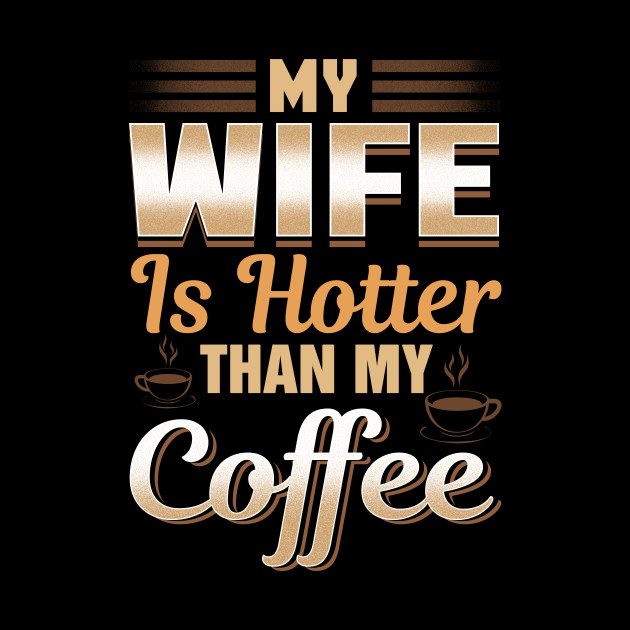 Funny My Wife Is Hotter Than My Coffee Cute Pun My Wife Is