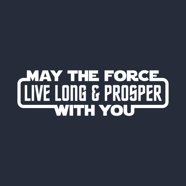 May The Force Live Long & Prosper With You
