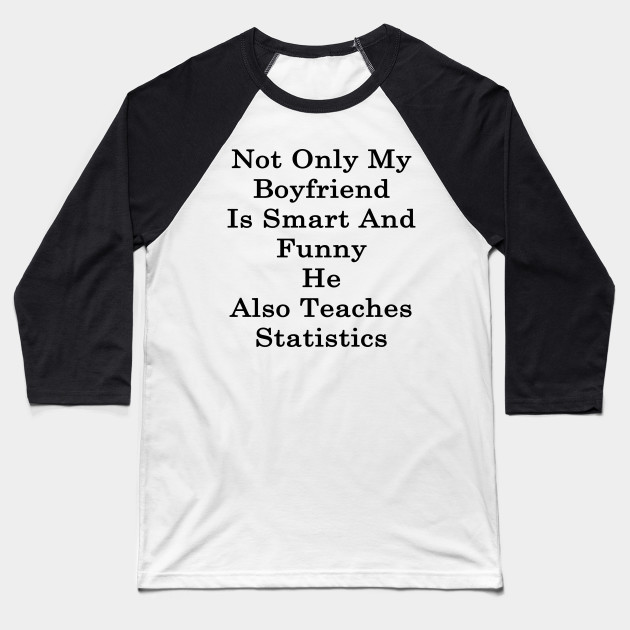 Not Only My Boyfriend Is Smart And Funny He Also Teaches Statistics Baseball T-Shirt