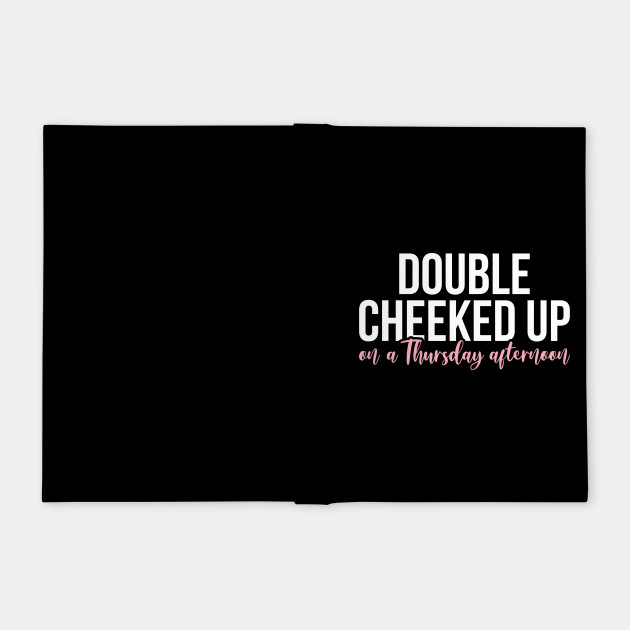 Double Cheeked Up On A Thursday Afternoon Double Cheeked Notebook Teepublic Double cheeked up highlights 3. teepublic