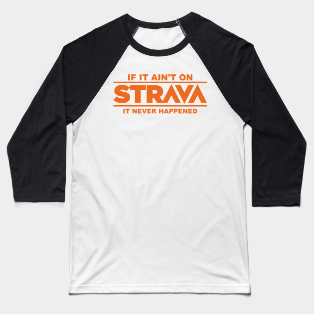 871a5c9de if it ain t on strava it never happened - Strava - Baseball T-Shirt ...