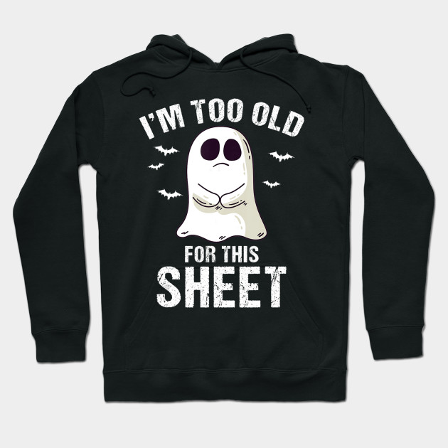 I'm Too Old For This Sheet Halloween Pun Funny Ghost Hoodie