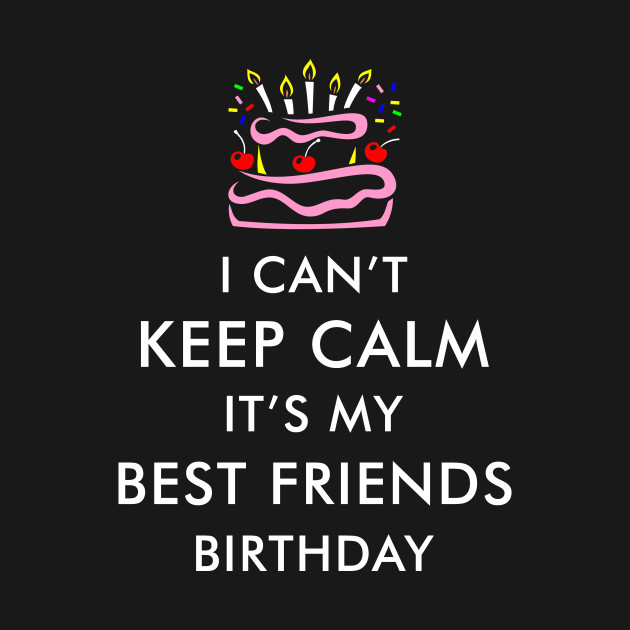 I Cant Keep Calm Its My Best Friends Birthday