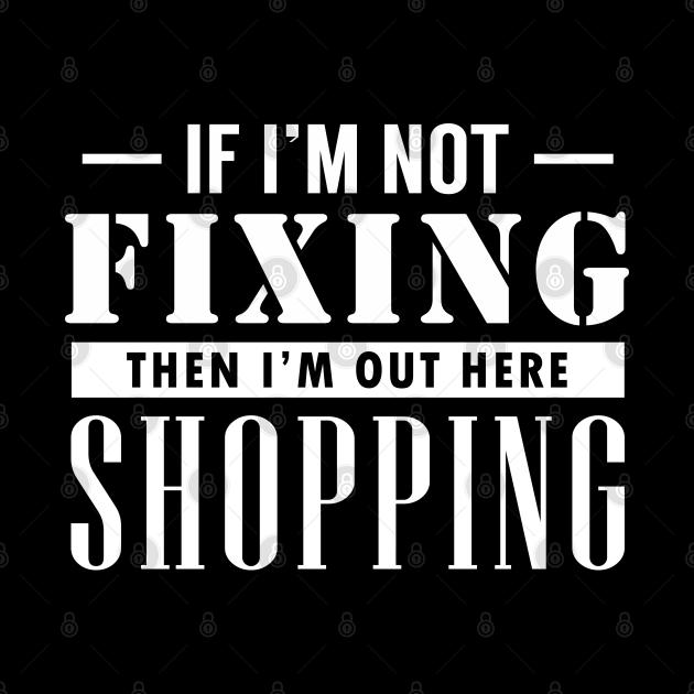 If I'm not Fixing, I'm Shopping