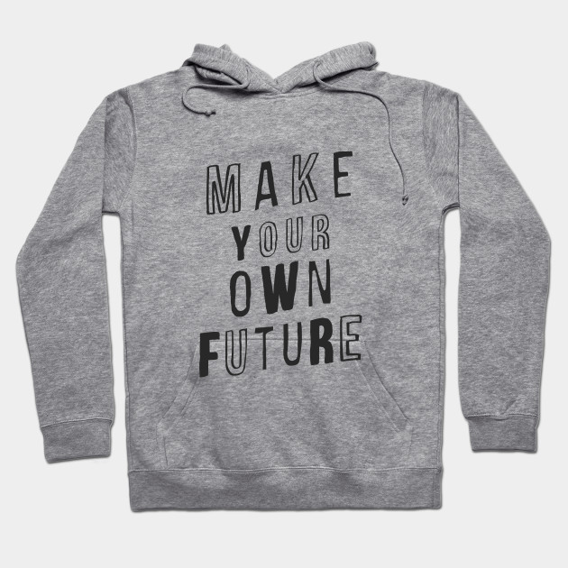 MAKE YOUR OWN FUTURE motivational typography inspirational quote home wall bedroom college dorm decor Hoodie