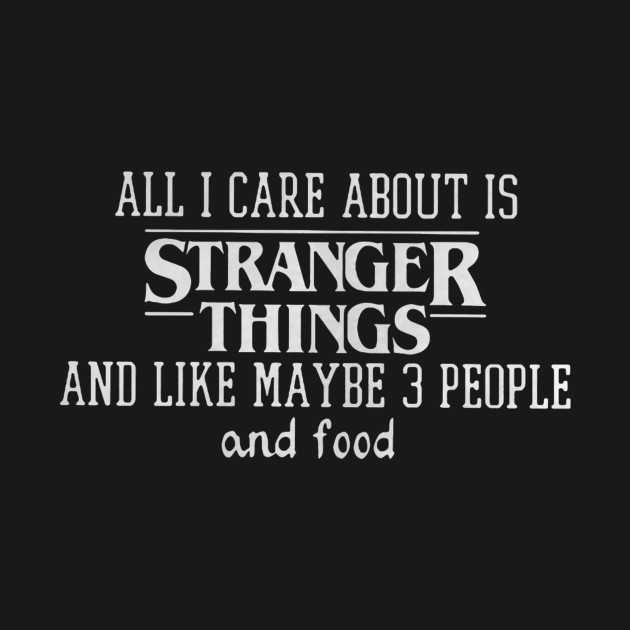 All I care about is stranger things and like maybe 3 people and food