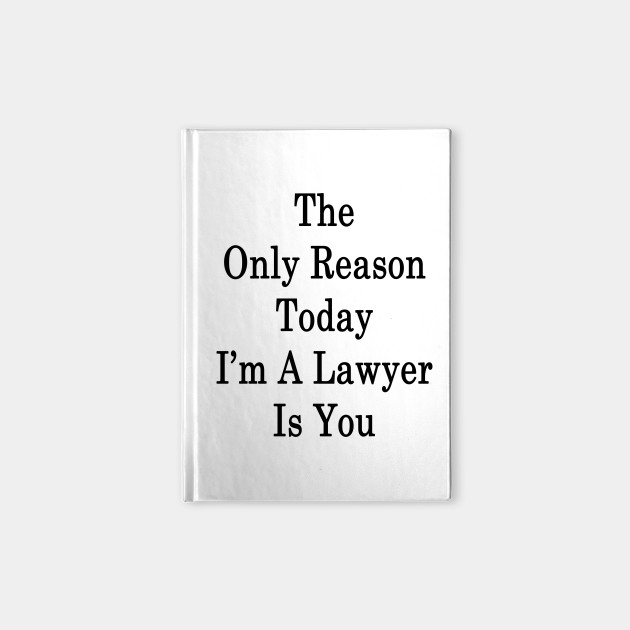 The Only Reason Today I'm A Lawyer Is You