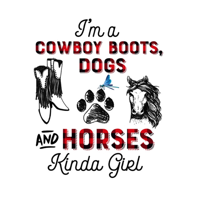 I'm A Cowboy Boots, Dogs And Horse Kinda Girl