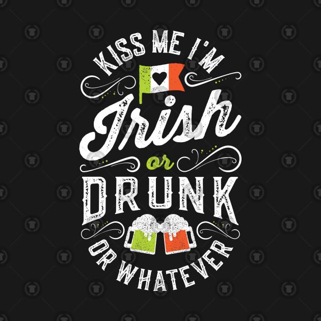 Kiss Me I'm Irish or Drunk or Whatever