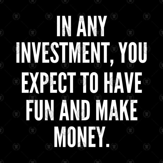 In any investment you expect to have fun and make money