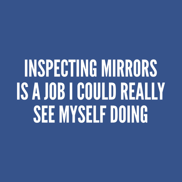 Clever Joke - Inspecting Mirrors - Funny Joke Statement Humor Slogan Quotes Saying