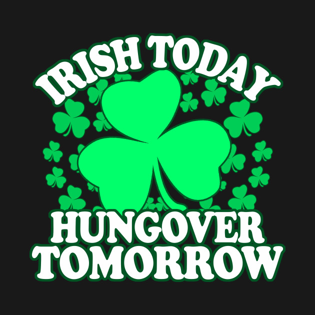 Irish Today Hungover Tomorrow - Funny, Inappropriate Offensive St Patricks Day Drinking Team Shirt, Irish Pride, Irish Drinking Squad, St Patricks Day 2018, St Pattys Day, St Patricks Day Shirts