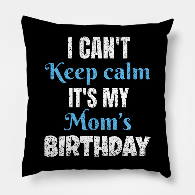 I Cant Keep Calm Its My Moms Birthday Gift Pillow