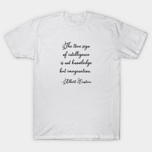 The True Sign Of Intelligence Einstein Einstein Quote T Shirt