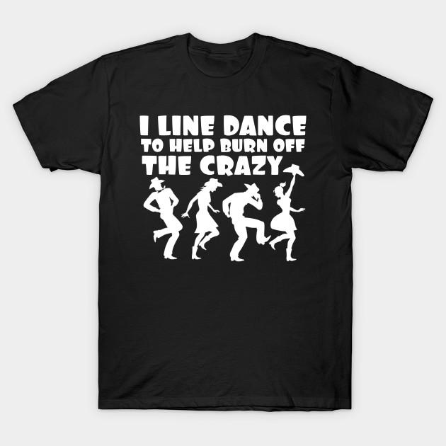0350bf48b8 I Line Dancer To Burn Off The Crazy Cool - Funny Line Dancer Gift ...