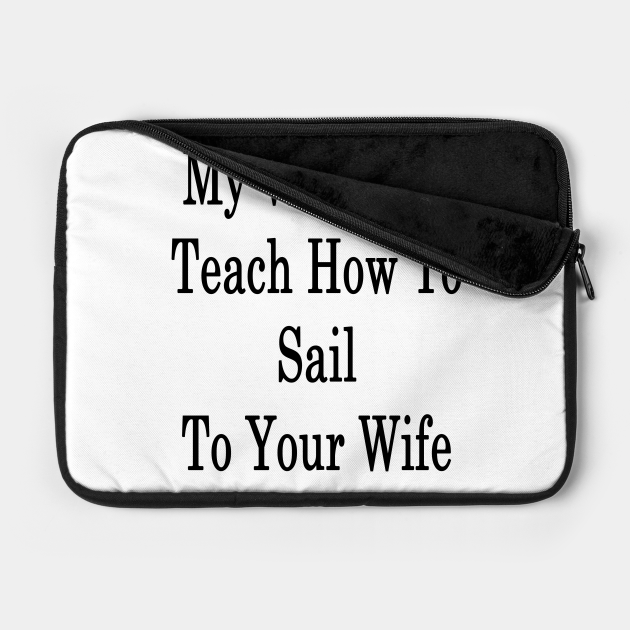 My Wife Can Teach How To Sail To Your Wife