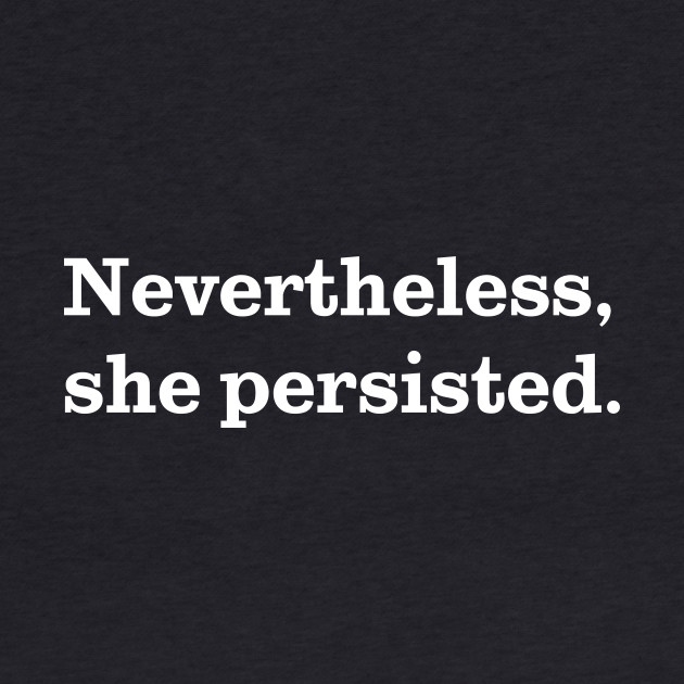 Nevertheless, She Persisted. (White on Black)
