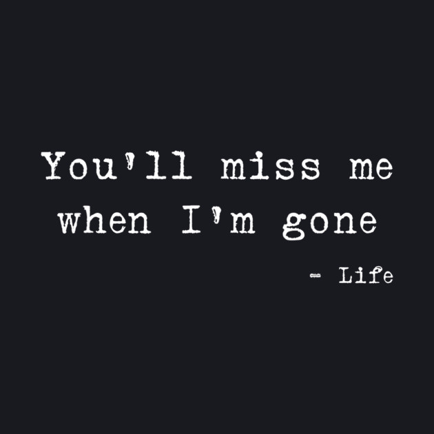 You\'ll Miss Me When I\'m Gone Life Quote