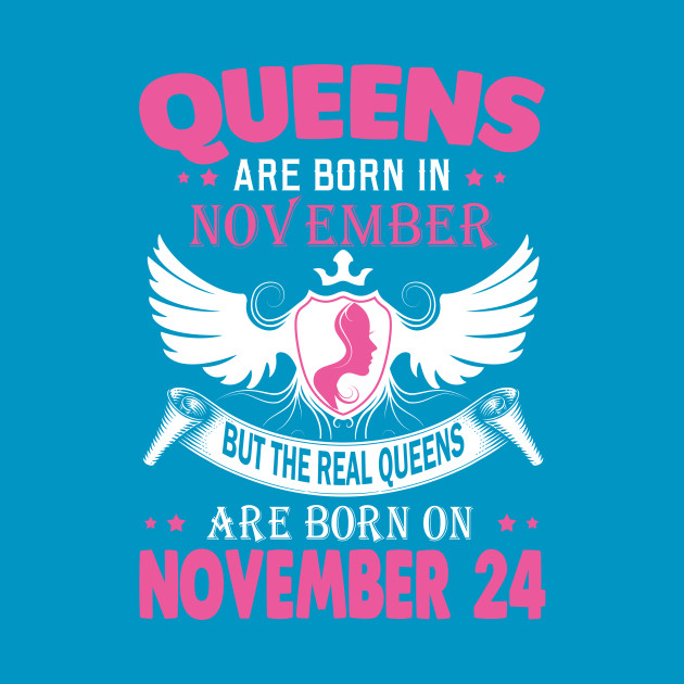 4e978d94 real queens are born on NOVEMBER 24 - Real Queens Are Born On November 24 -  T-Shirt   TeePublic