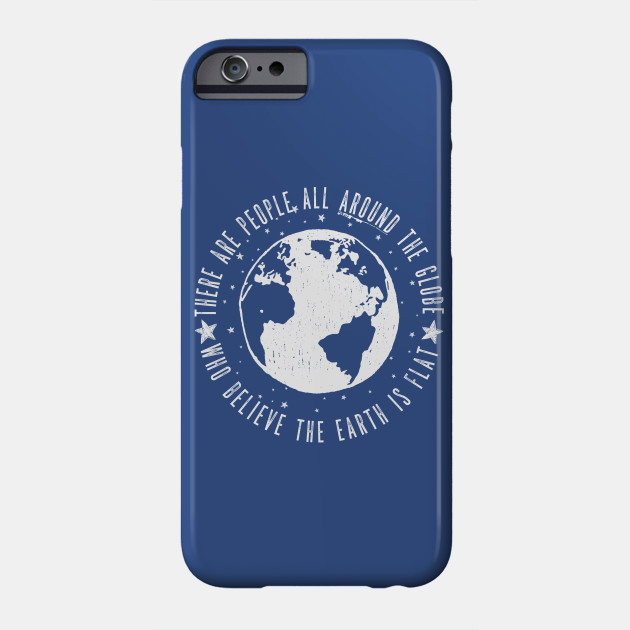 Flat earth: There are People all around the globe Phone Case