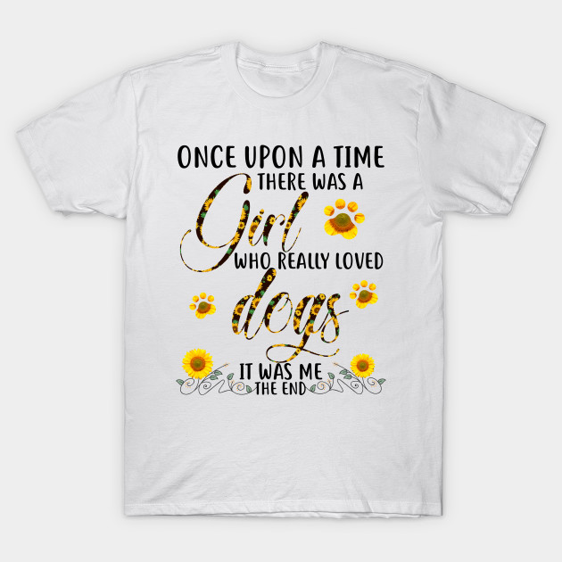 f5ebcaceadf3 Once Upon A Time There Was A Girl Who Really Loved Dogs It Was Me The End  Sunflower T-Shirt T-Shirt