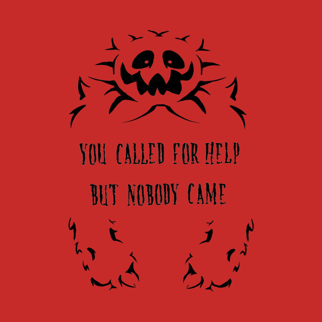 You Called for help, but nobody came