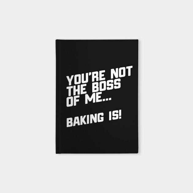 You're Not The Boss Of Me...Baking Is!