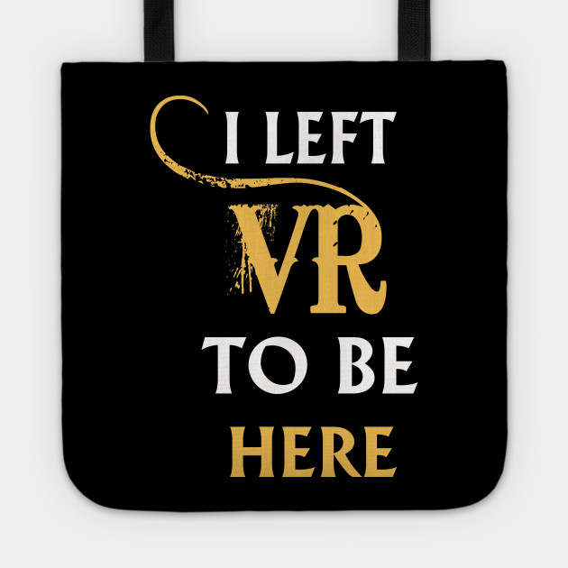 I Left VR to Be Here VR T-Shirt Shirt For VR Fans