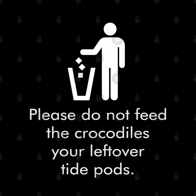 Don't Feed The Crocodiles Your Leftover Tide Pods