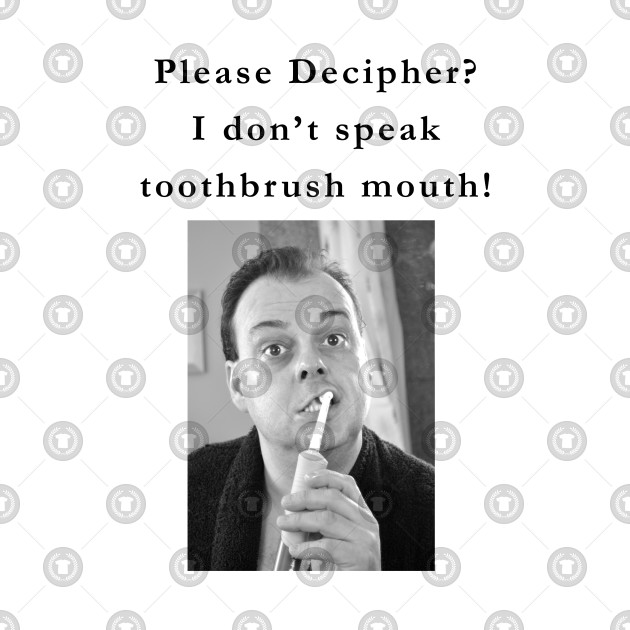 I don't speak toothbrush mouth!