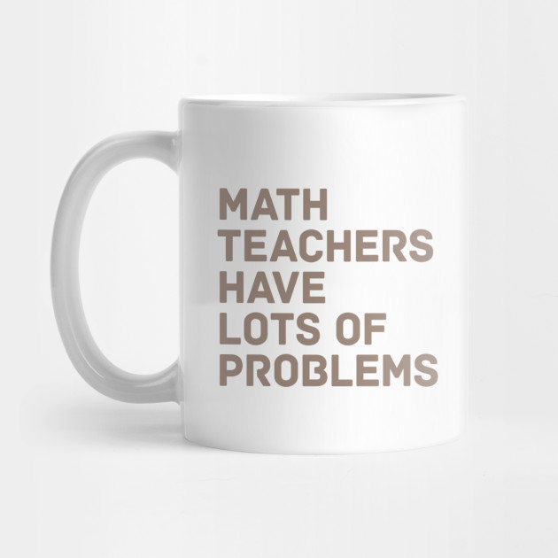 3c0b7761c2a Math Teachers Problems - Math - Mug | TeePublic