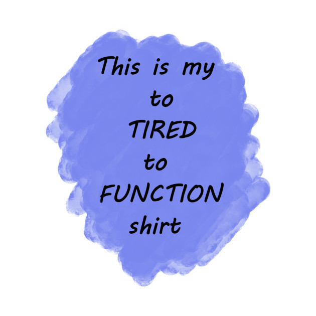 To Tired To Function