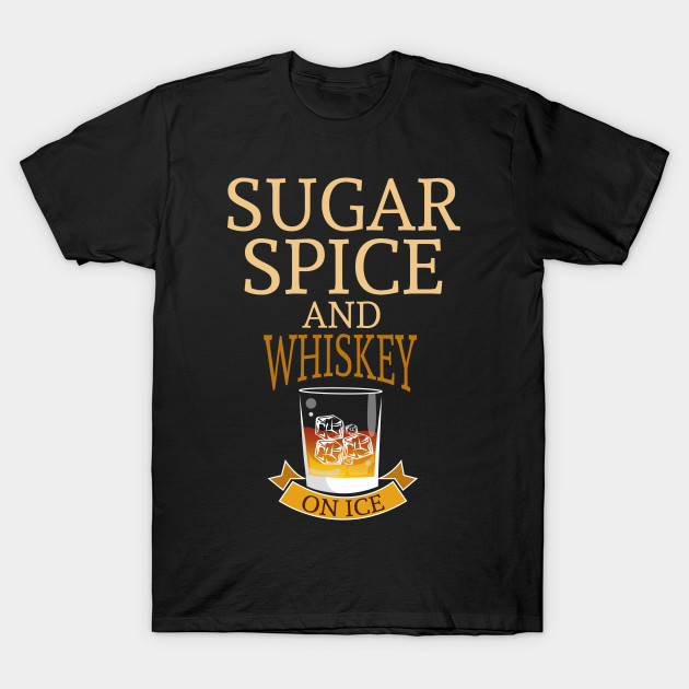 Sugar Spice And Whiskey On Ice Funny Drinking Shirt Alcohol T