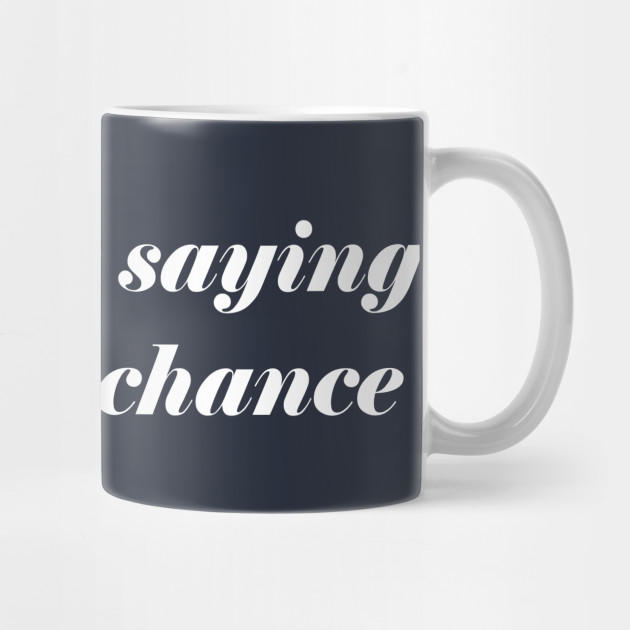 So Youre Saying Theres A Chance Quotes Mug Teepublic