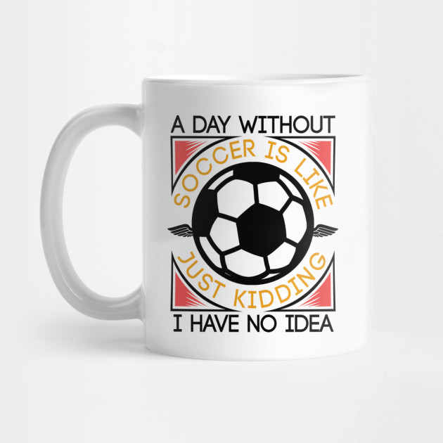 A Day Without Soccer Is Like | Funny Soccer Gifts by teebazaar