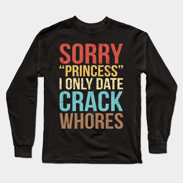 Sorry Princess I Only Date Crack Whores Distressed Vintage