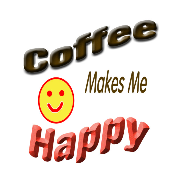 Coffee Makes Me Happy T Shirt Teepublic