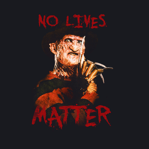 Freddy says: No Lives Matter!!