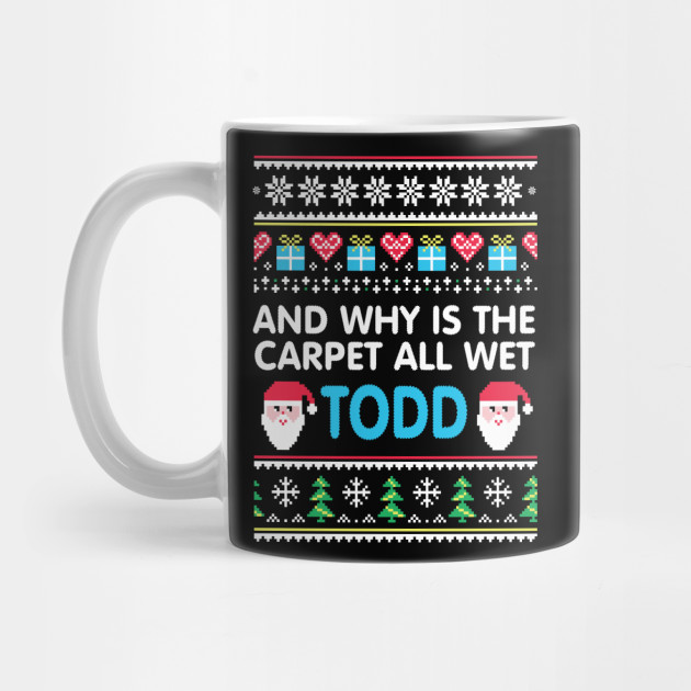 Why is the carpet all wet todd Ugly Christmas Holiday Gift T-Shirt Mug