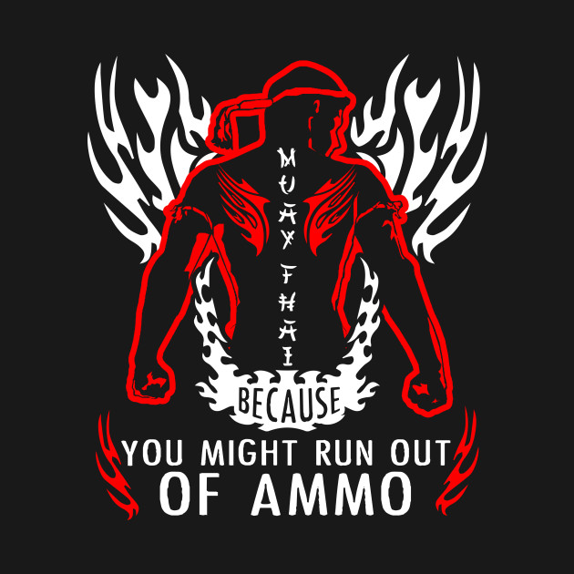 Muay Thai Because You Might Run Out Of Ammo