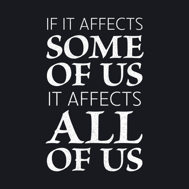 If it affects some of us, it affects all of us (white)