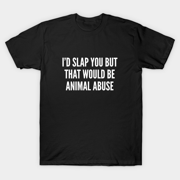 Animal Abuse Quotes Extraordinary I'd Slap You But That Would Be Animal Abuse  Funny Joke Statement